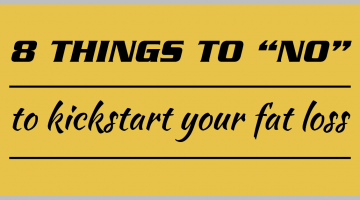 "8 things to ""no"" to kickstart your fat loss"