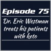 Episode 75 – Dr. Eric Westman treats his patients with keto