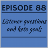 Episode 88 – Listener questions and keto goals