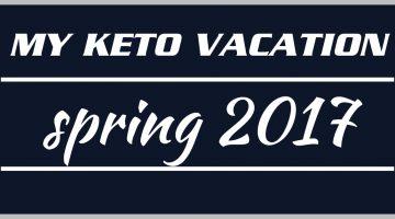 My Keto Vacation: Spring 2017